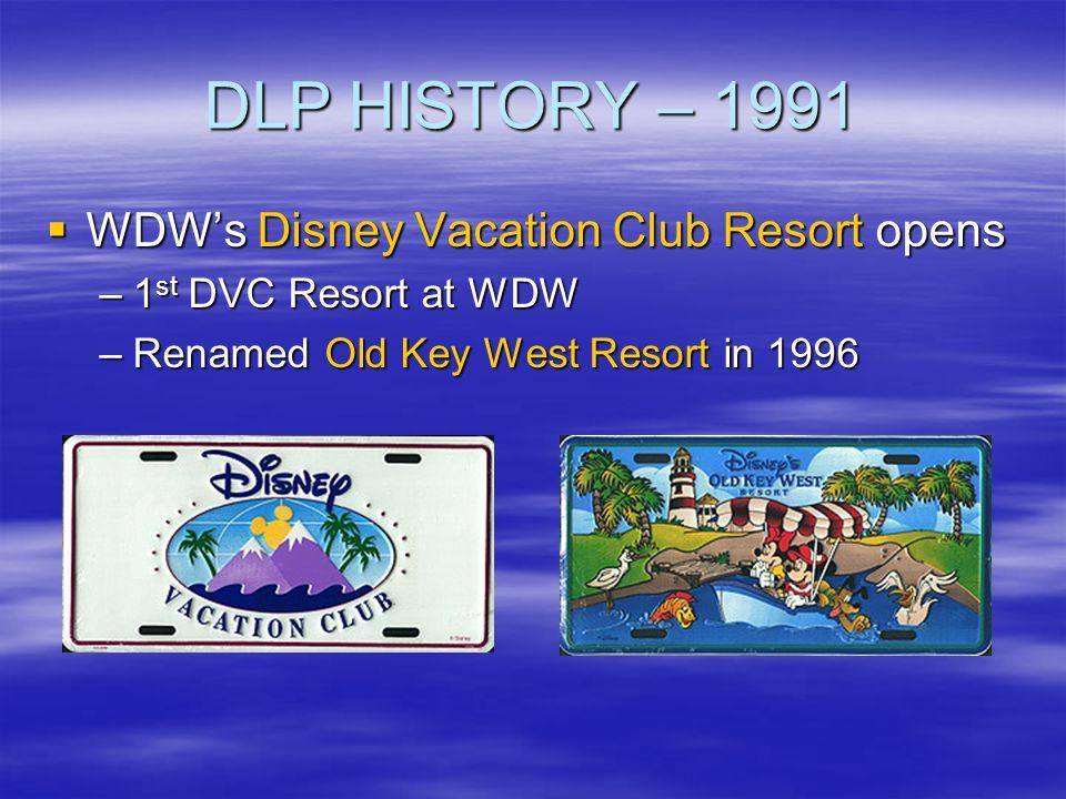DLP HISTORY – 1991 WDWs Disney Vacation Club Resort opens WDWs Disney Vacation Club Resort opens –1 st DVC Resort at WDW –Renamed Old Key West Resort