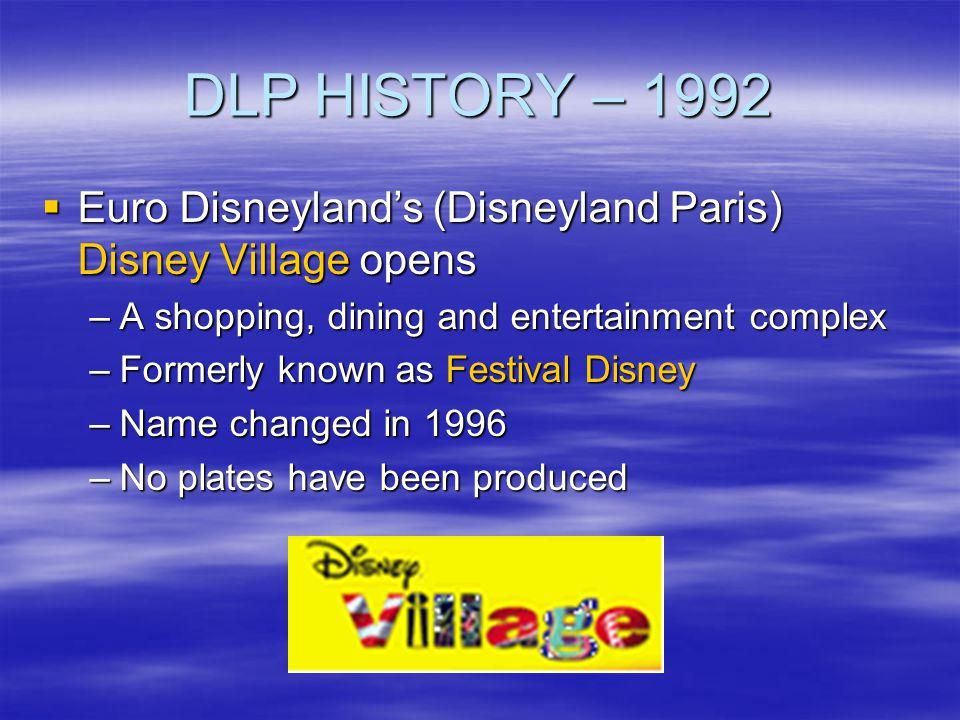 DLP HISTORY – 1992 Euro Disneylands (Disneyland Paris) Disney Village opens Euro Disneylands (Disneyland Paris) Disney Village opens –A shopping, dini