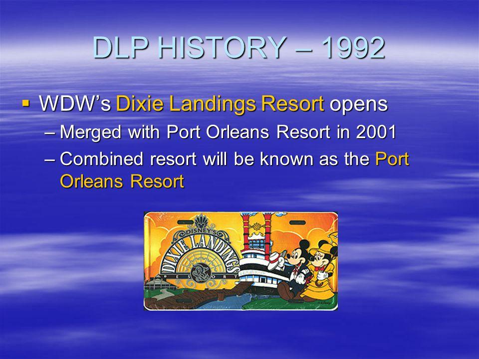 DLP HISTORY – 1992 WDWs Dixie Landings Resort opens WDWs Dixie Landings Resort opens –Merged with Port Orleans Resort in 2001 –Combined resort will be