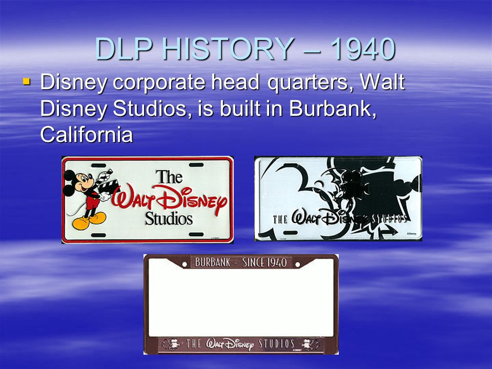 DLP HISTORY – 1940 Disney corporate headquarters, Walt Disney Studios, is built in Burbank, California Disney corporate headquarters, Walt Disney Stud