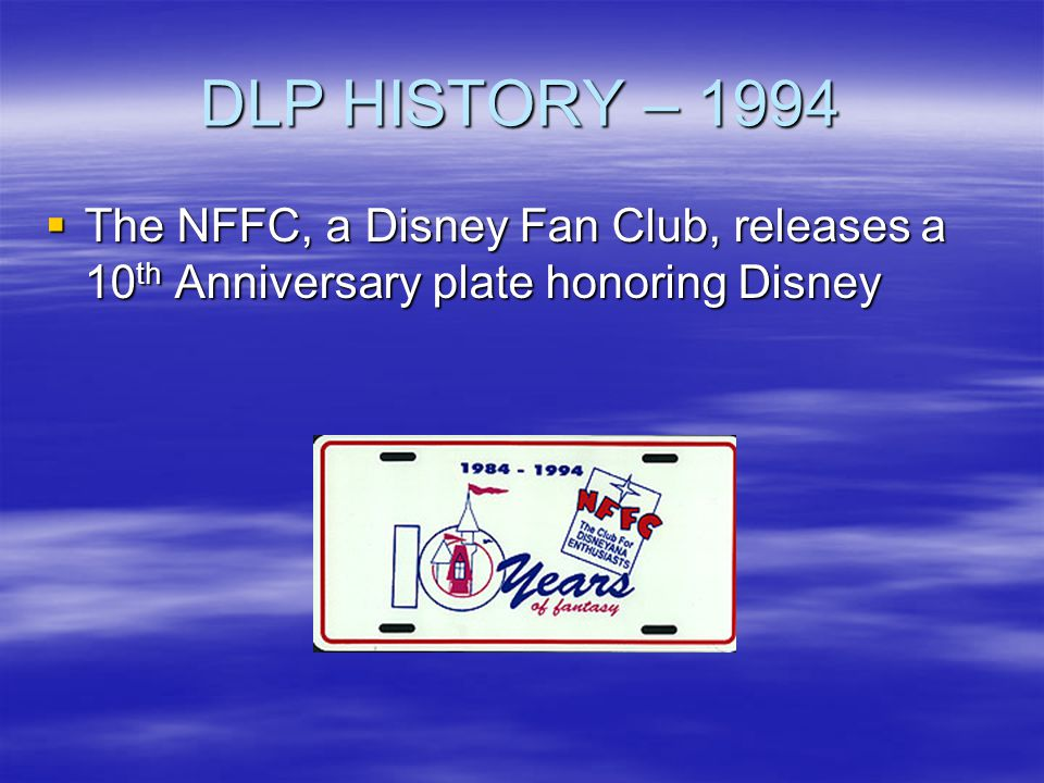 DLP HISTORY – 1994 The NFFC, a Disney Fan Club, releases a 10 th Anniversary plate honoring Disney The NFFC, a Disney Fan Club, releases a 10 th Anniv