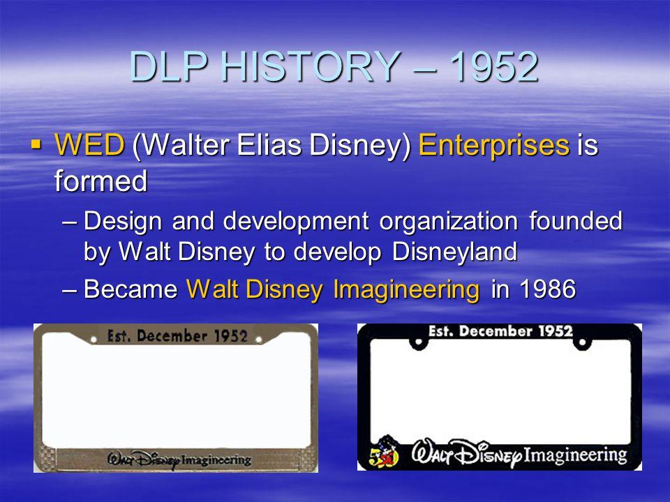 DLP HISTORY – 1952 WED (Walter Elias Disney) Enterprises is formed WED (Walter Elias Disney) Enterprises is formed –Design and development organizatio