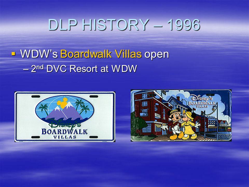 DLP HISTORY – 1996 WDWs Boardwalk Villas open WDWs Boardwalk Villas open –2 nd DVC Resort at WDW