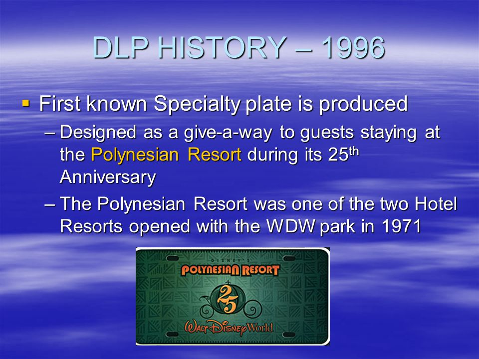 DLP HISTORY – 1996 First known Specialty plate is produced First known Specialty plate is produced –Designed as a give-a-way to guests staying at the