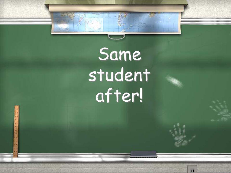 Same student after! Same student after!