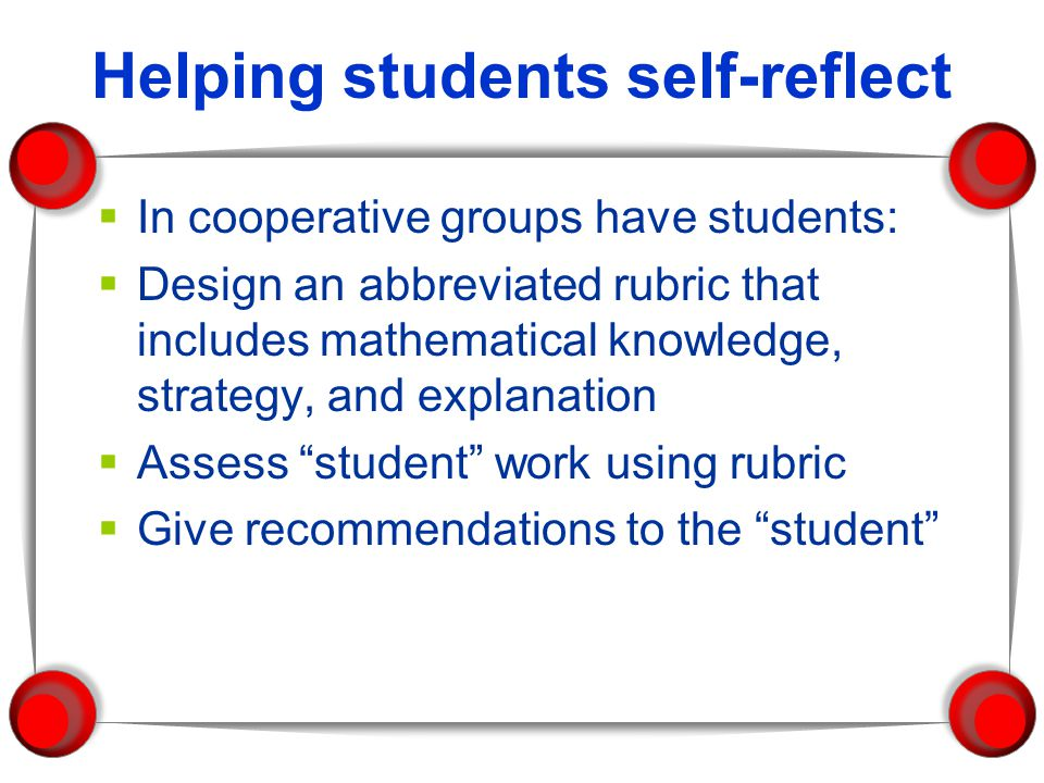Helping students self-reflect In cooperative groups have students: Design an abbreviated rubric that includes mathematical knowledge, strategy, and ex