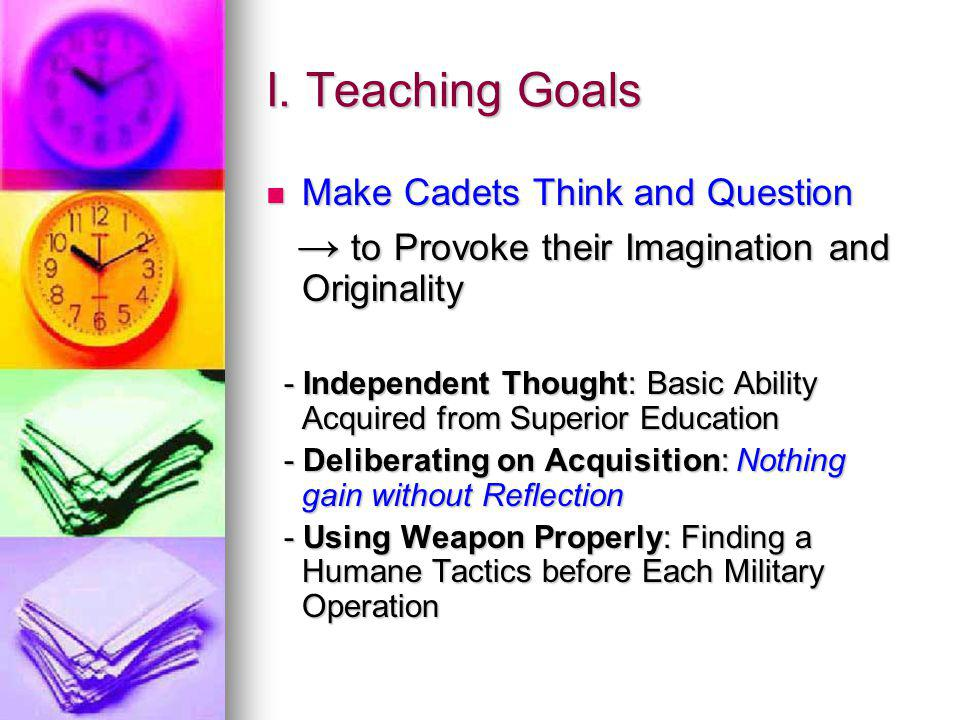 I. Teaching Goals Make Cadets Think and Question Make Cadets Think and Question to Provoke their Imagination and Originality to Provoke their Imaginat