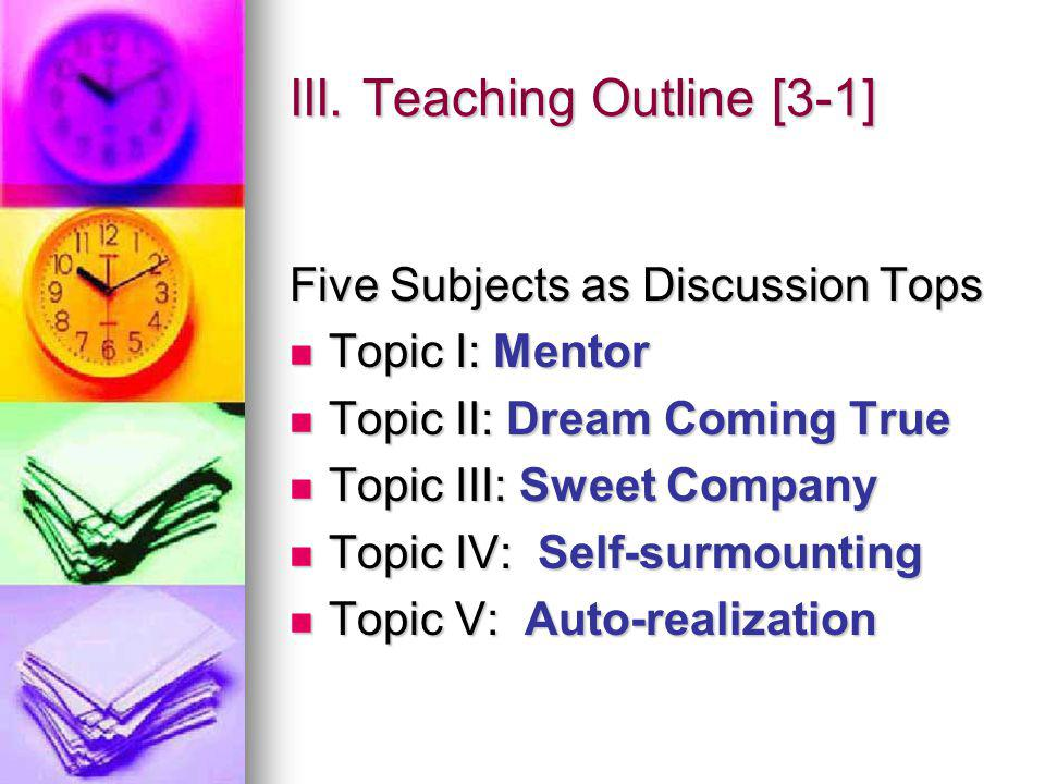 III. Teaching Outline [3-1] Five Subjects as Discussion Tops Topic I: Mentor Topic I: Mentor Topic II: Dream Coming True Topic II: Dream Coming True T