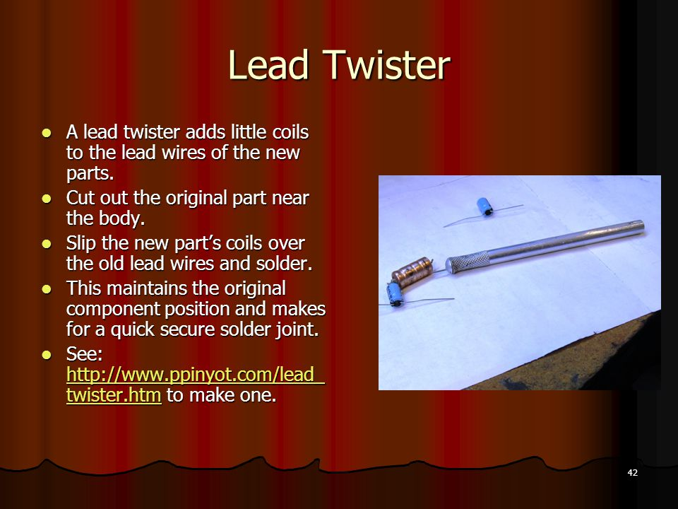 42 Lead Twister A lead twister adds little coils to the lead wires of the new parts.