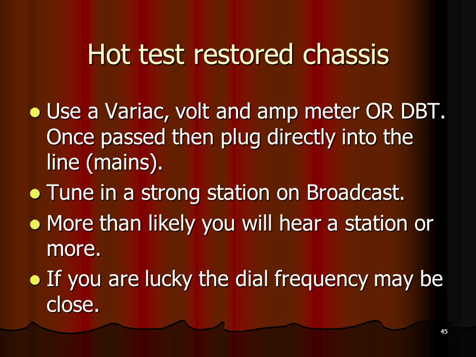 45 Hot test restored chassis Use a Variac, volt and amp meter OR DBT.