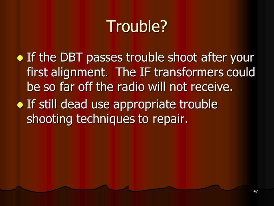 47 Trouble.If the DBT passes trouble shoot after your first alignment.