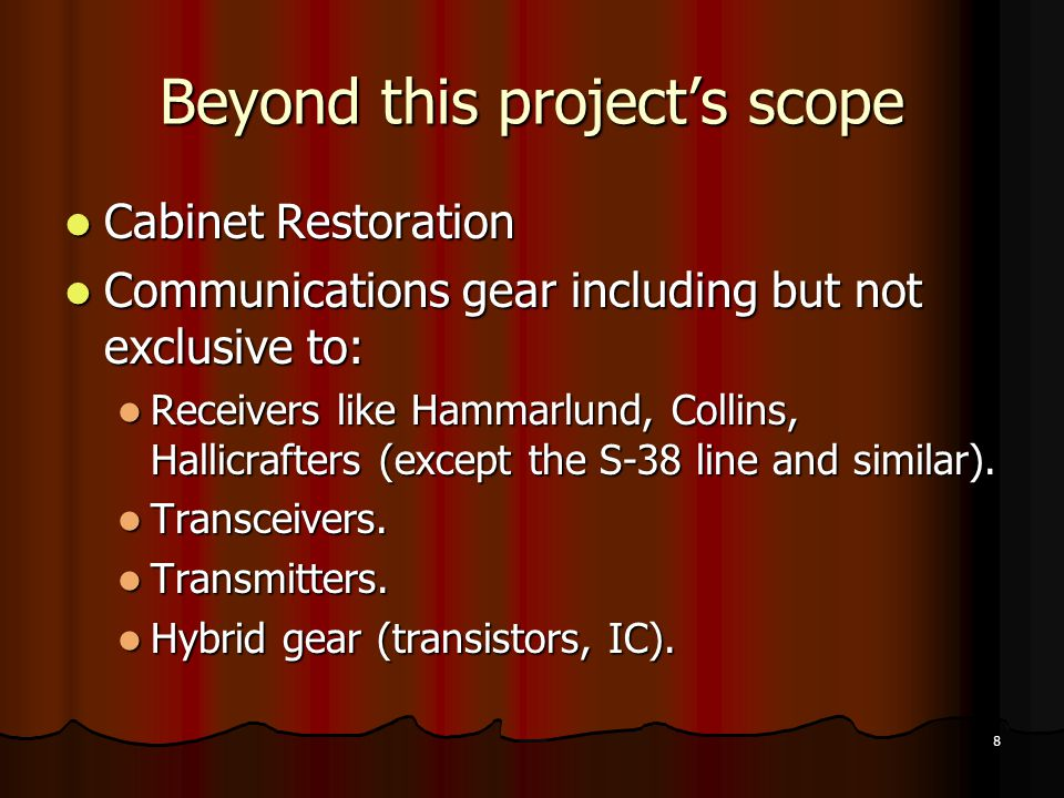 8 Beyond this projects scope Cabinet Restoration Cabinet Restoration Communications gear including but not exclusive to: Communications gear including but not exclusive to: Receivers like Hammarlund, Collins, Hallicrafters (except the S-38 line and similar).