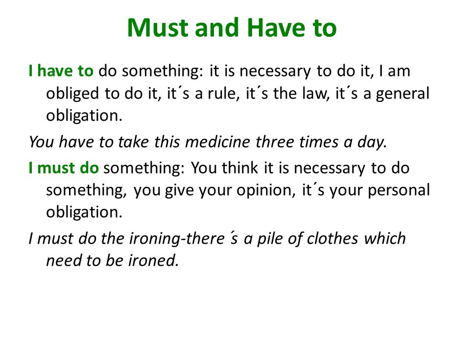 Must and Have to I have to do something: it is necessary to do it, I am obliged to do it, it´s a rule, it´s the law, it´s a general obligation.