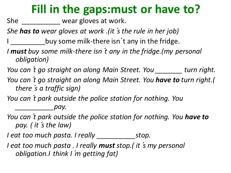 Fill in the gaps:must or have to? She __________ wear gloves at work. She has to wear gloves at work.(it´s the rule in her job) I _________buy some mi