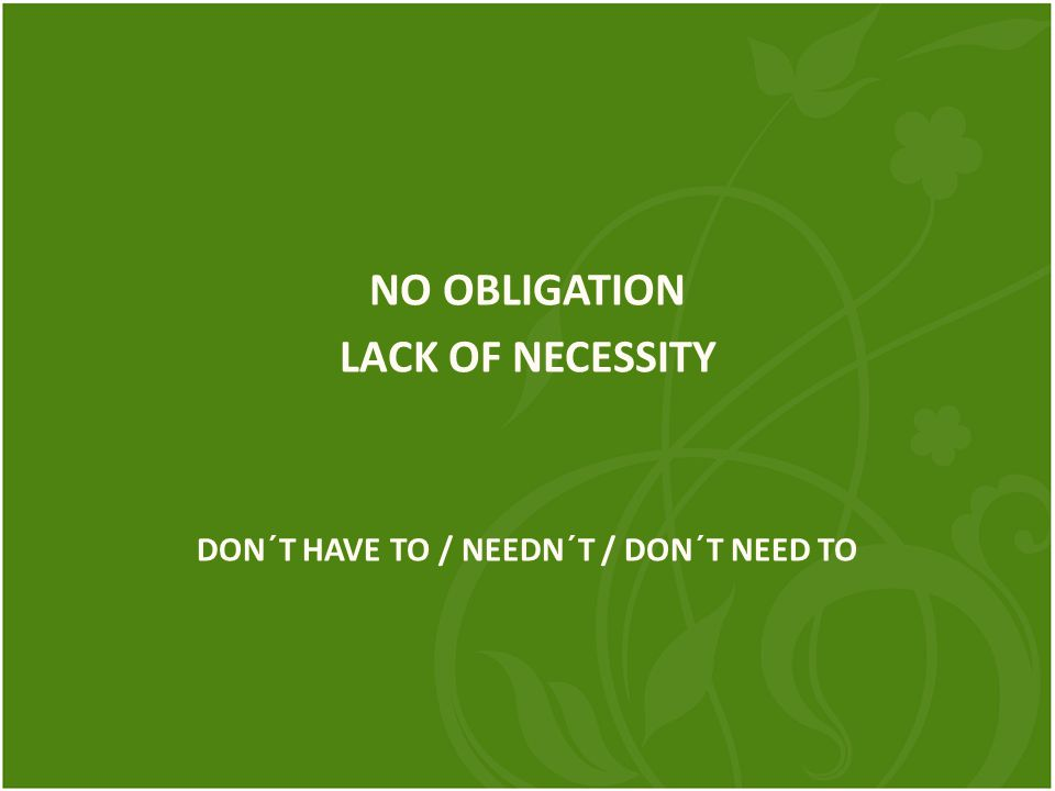 NO OBLIGATION LACK OF NECESSITY DON´T HAVE TO / NEEDN´T / DON´T NEED TO