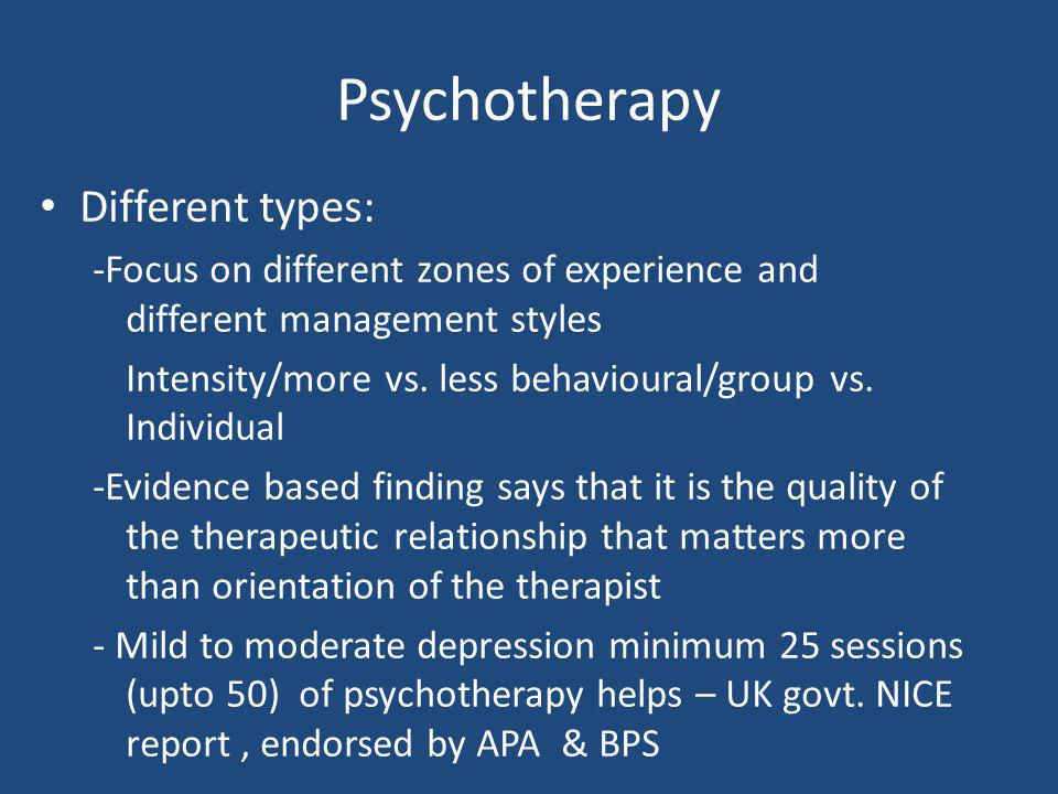Psychotherapy Different types: -Focus on different zones of experience and different management styles Intensity/more vs. less behavioural/group vs. I