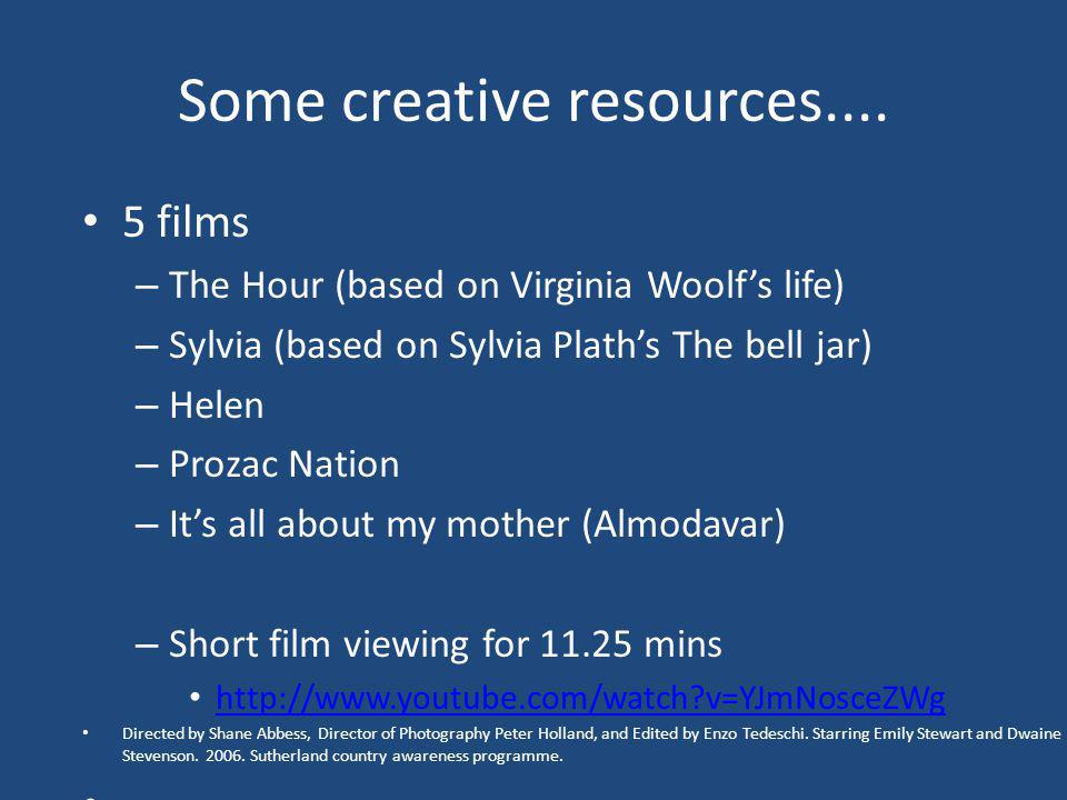 Some creative resources.... 5 films – The Hour (based on Virginia Woolfs life) – Sylvia (based on Sylvia Plaths The bell jar) – Helen – Prozac Nation