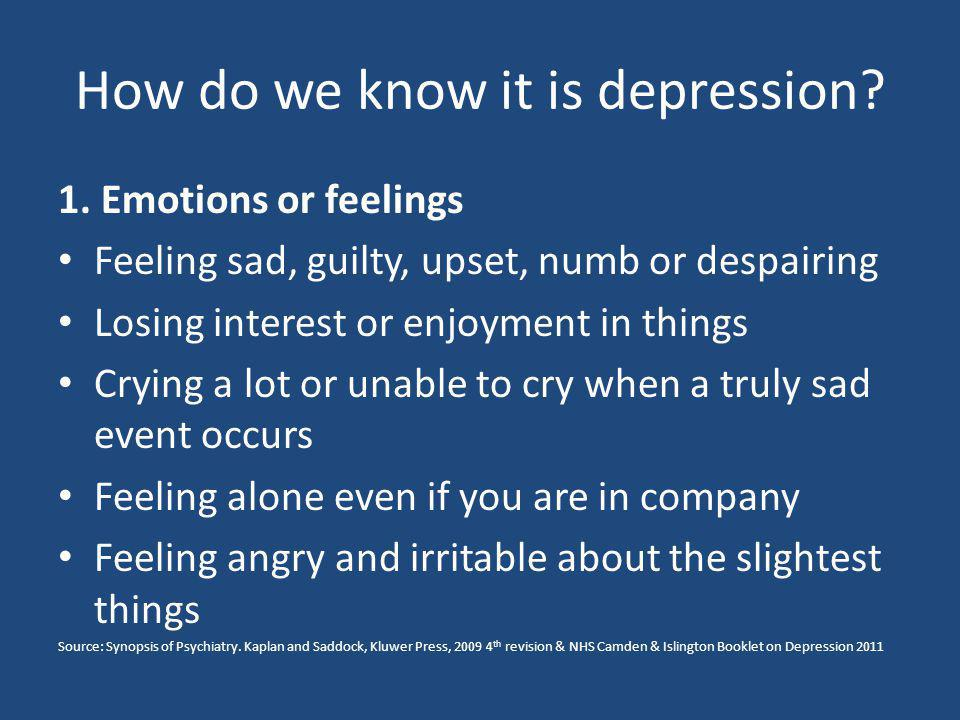 How do we know it is depression? 1. Emotions or feelings Feeling sad, guilty, upset, numb or despairing Losing interest or enjoyment in things Crying