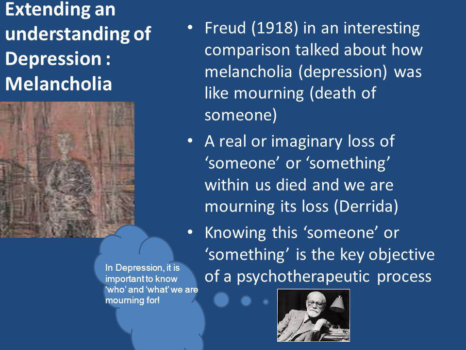 Extending an understanding of Depression : Melancholia Freud (1918) in an interesting comparison talked about how melancholia (depression) was like mo