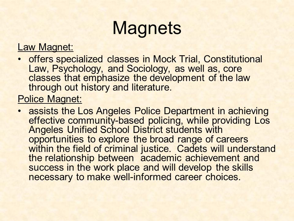 Law and Police Magnets LAW: Dedicated to exposing students to all aspects of the legal system POLICE ACADEMY: Prepare young men and women for careers