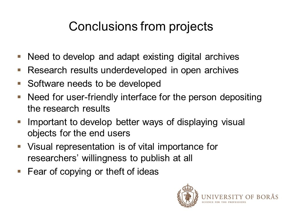 Conclusions from projects Need to develop and adapt existing digital archives Research results underdeveloped in open archives Software needs to be developed Need for user-friendly interface for the person depositing the research results Important to develop better ways of displaying visual objects for the end users Visual representation is of vital importance for researchers willingness to publish at all Fear of copying or theft of ideas
