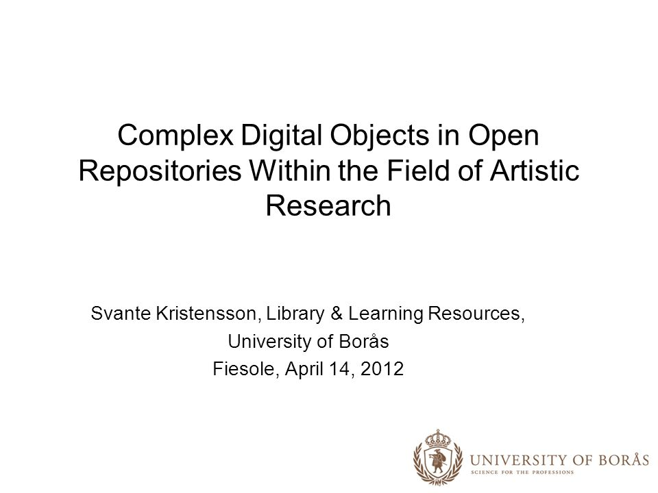 Complex Digital Objects in Open Repositories Within the Field of Artistic Research Svante Kristensson, Library & Learning Resources, University of Borås Fiesole, April 14, 2012