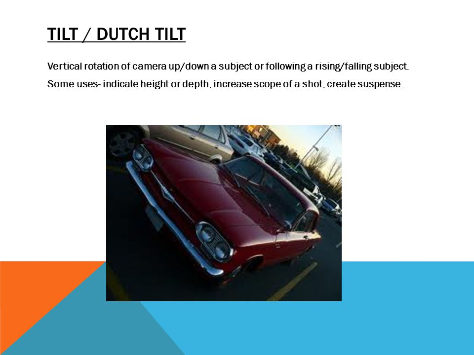 TILT / DUTCH TILT Vertical rotation of camera up/down a subject or following a rising/falling subject. Some uses- indicate height or depth, increase s