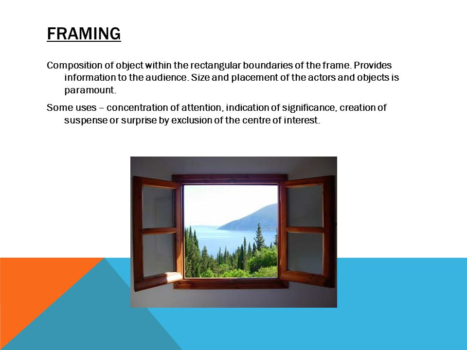 FRAMING Composition of object within the rectangular boundaries of the frame. Provides information to the audience. Size and placement of the actors a