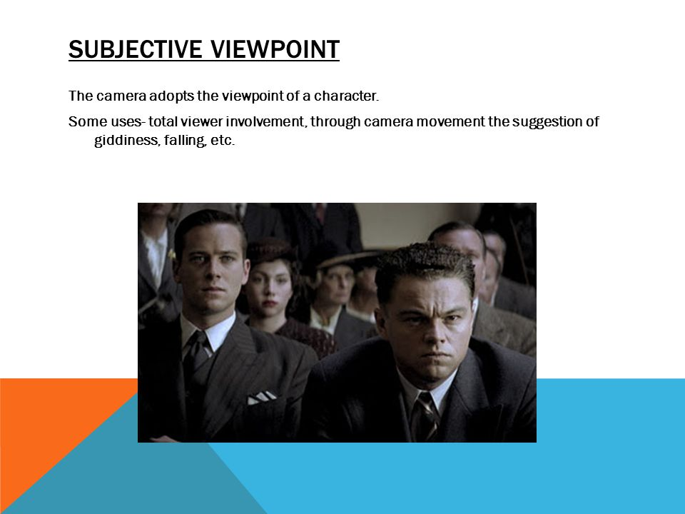 SUBJECTIVE VIEWPOINT The camera adopts the viewpoint of a character. Some uses- total viewer involvement, through camera movement the suggestion of gi