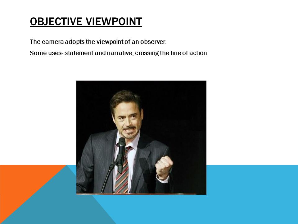 OBJECTIVE VIEWPOINT The camera adopts the viewpoint of an observer. Some uses- statement and narrative, crossing the line of action.