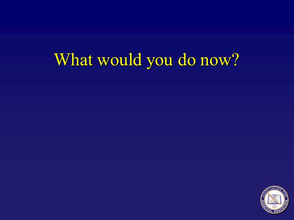 What would you do now? What would you do now?