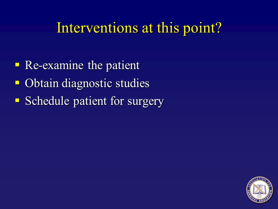 Interventions at this point? Re-examine the patient Re-examine the patient Obtain diagnostic studies Obtain diagnostic studies Schedule patient for su