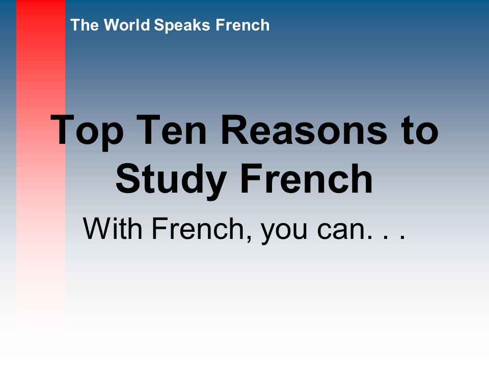The World Speaks French Top Ten Reasons to Study French With French, you can...