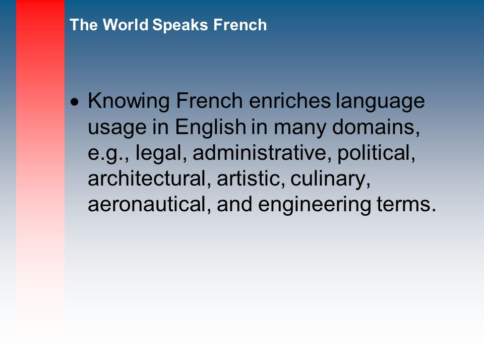 Knowing French enriches language usage in English in many domains, e.g., legal, administrative, political, architectural, artistic, culinary, aeronautical, and engineering terms.