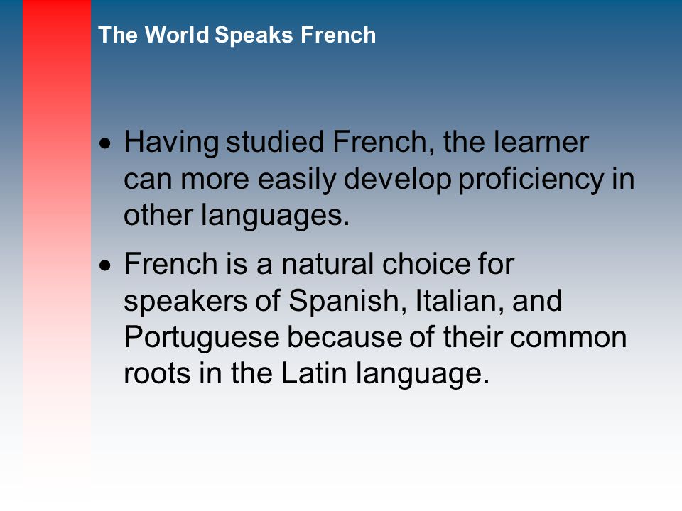 The World Speaks French Having studied French, the learner can more easily develop proficiency in other languages.