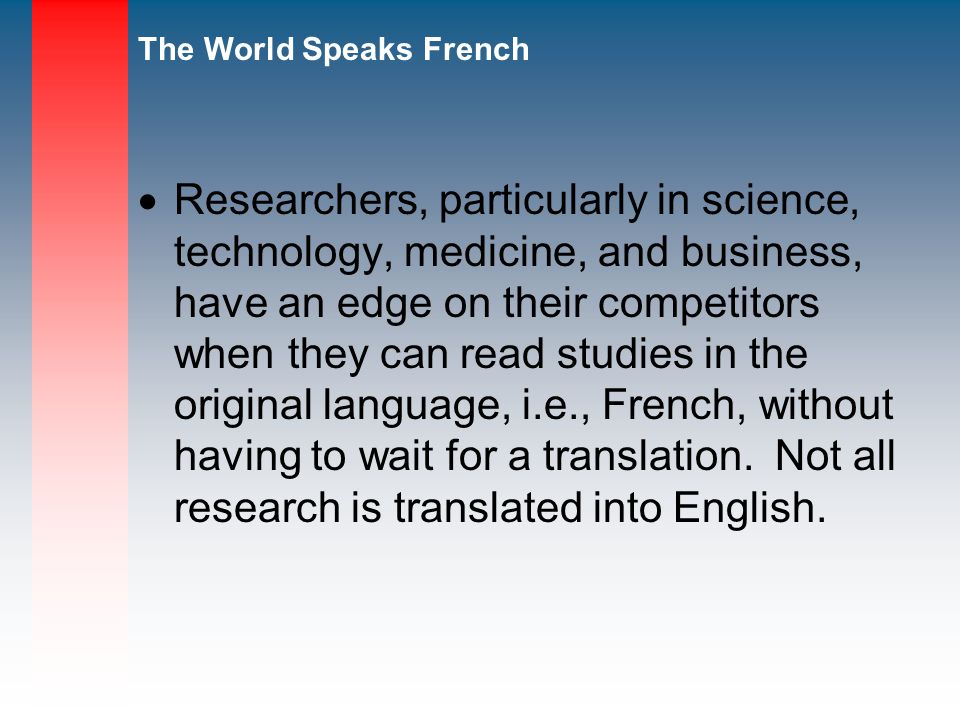 Researchers, particularly in science, technology, medicine, and business, have an edge on their competitors when they can read studies in the original language, i.e., French, without having to wait for a translation.