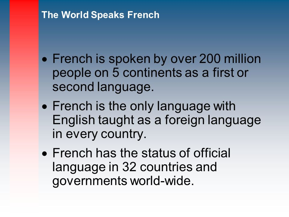 The World Speaks French French is spoken by over 200 million people on 5 continents as a first or second language.