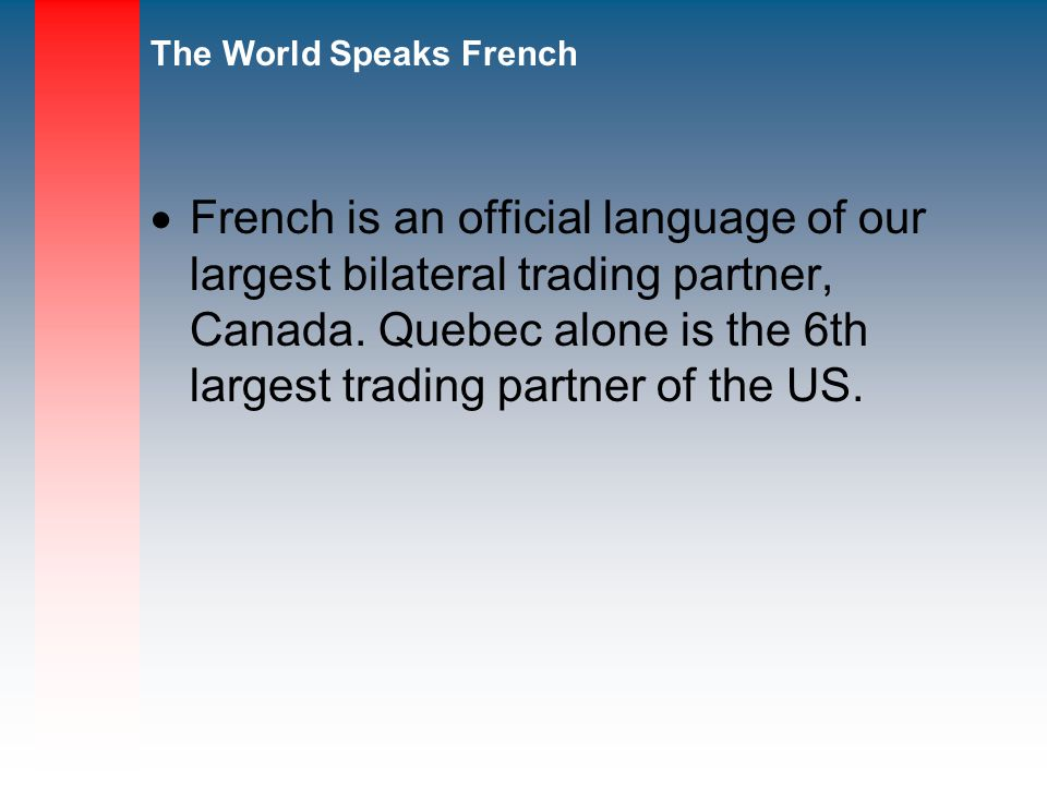 The World Speaks French French is an official language of our largest bilateral trading partner, Canada.