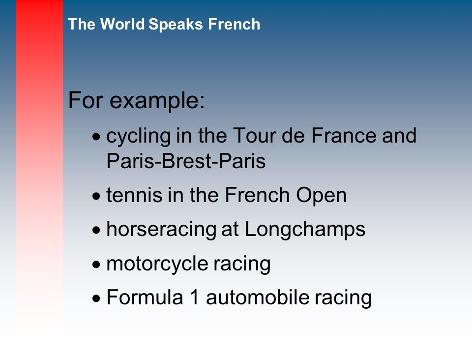 The World Speaks French For example: cycling in the Tour de France and Paris-Brest-Paris tennis in the French Open horseracing at Longchamps motorcycle racing Formula 1 automobile racing