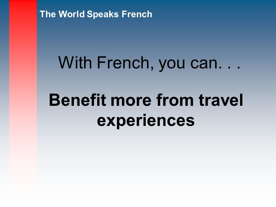 The World Speaks French Benefit more from travel experiences With French, you can...