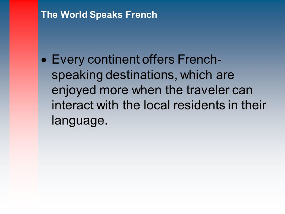 The World Speaks French Every continent offers French- speaking destinations, which are enjoyed more when the traveler can interact with the local residents in their language.