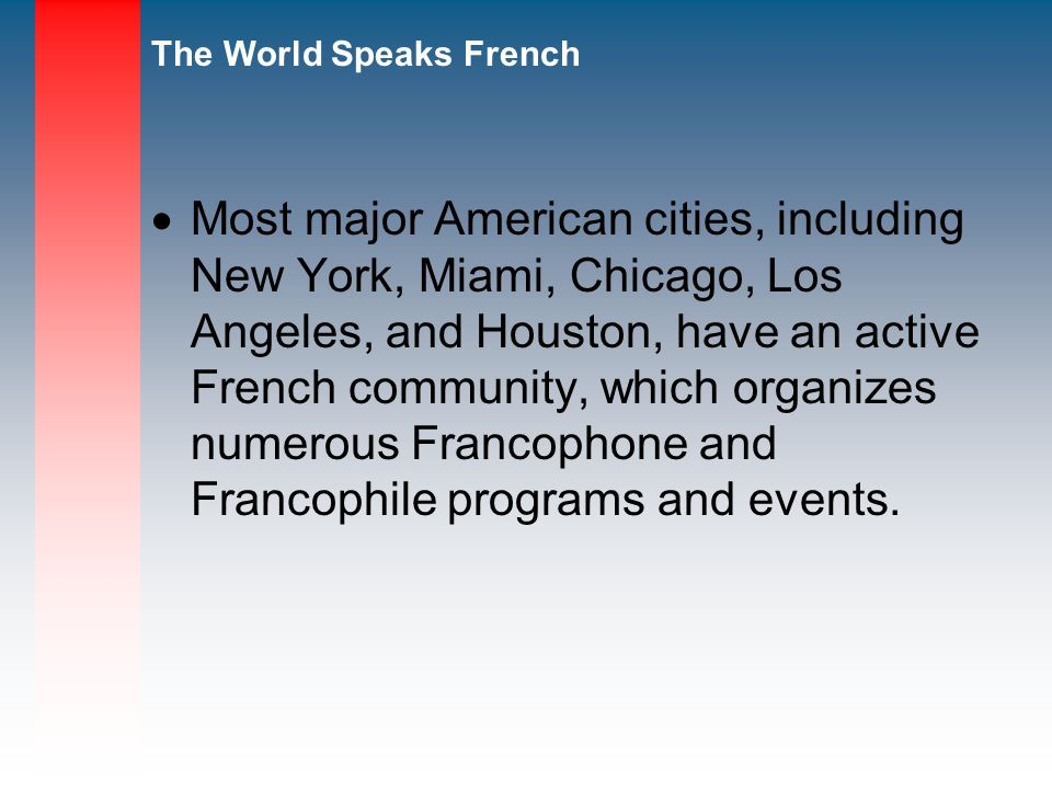 The World Speaks French Most major American cities, including New York, Miami, Chicago, Los Angeles, and Houston, have an active French community, which organizes numerous Francophone and Francophile programs and events.