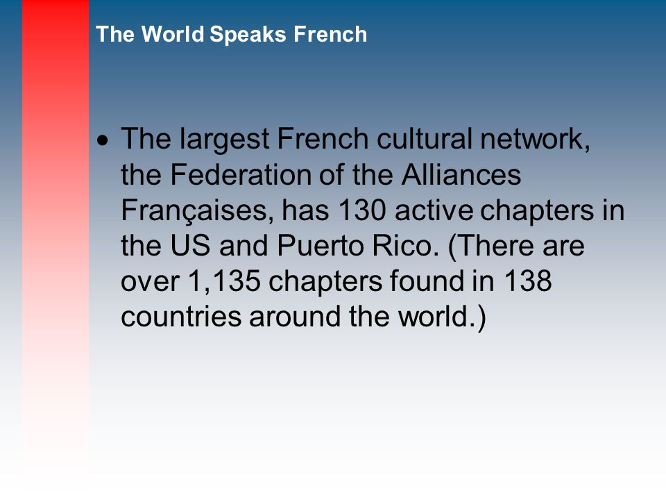 The World Speaks French The largest French cultural network, the Federation of the Alliances Françaises, has 130 active chapters in the US and Puerto Rico.