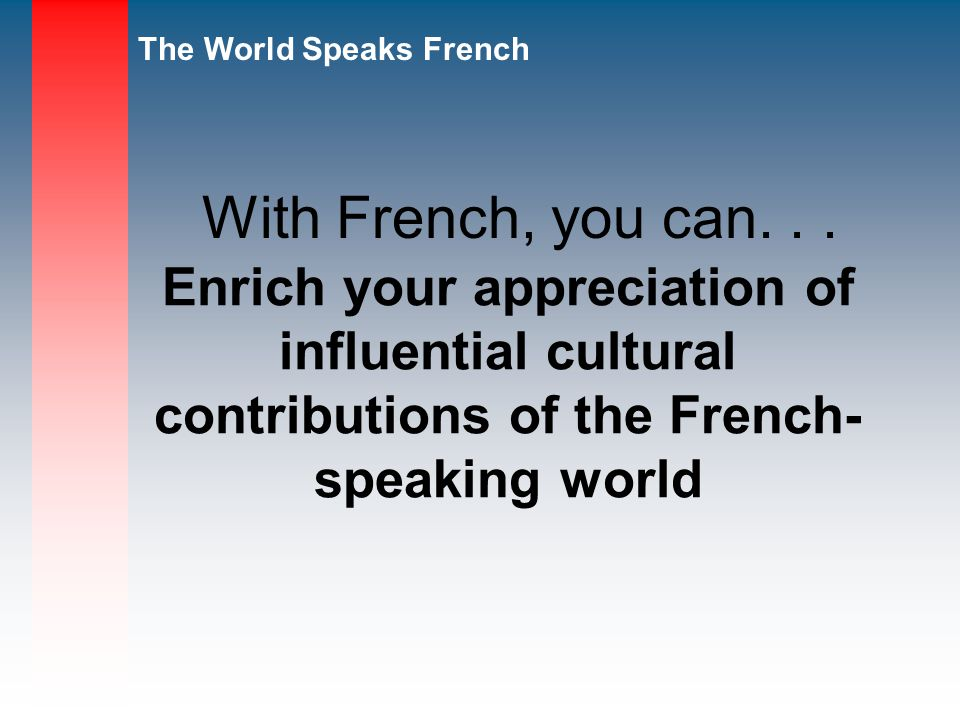 The World Speaks French Enrich your appreciation of influential cultural contributions of the French- speaking world With French, you can...