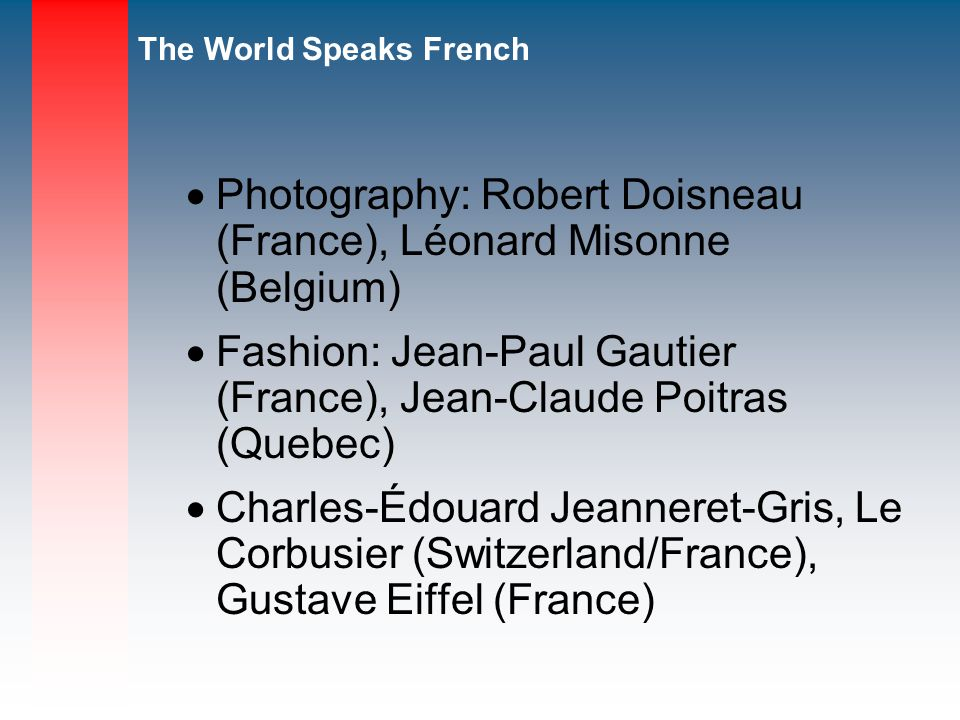 The World Speaks French Photography: Robert Doisneau (France), Léonard Misonne (Belgium) Fashion: Jean-Paul Gautier (France), Jean-Claude Poitras (Quebec) Charles-Édouard Jeanneret-Gris, Le Corbusier (Switzerland/France), Gustave Eiffel (France)