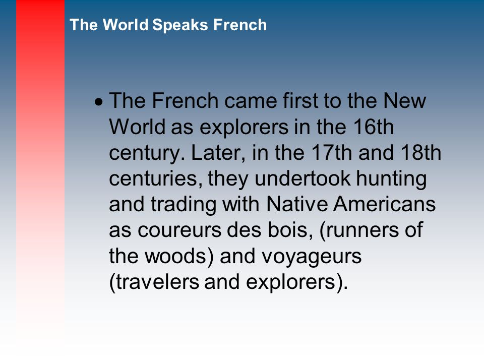 The World Speaks French The French came first to the New World as explorers in the 16th century.