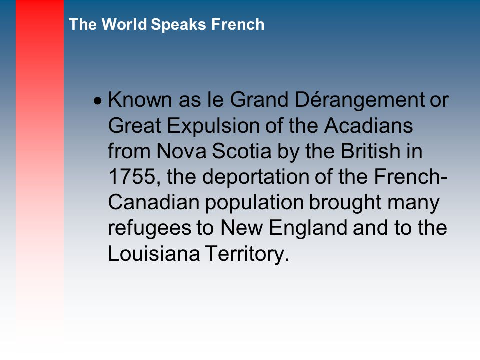 The World Speaks French Known as le Grand Dérangement or Great Expulsion of the Acadians from Nova Scotia by the British in 1755, the deportation of the French- Canadian population brought many refugees to New England and to the Louisiana Territory.