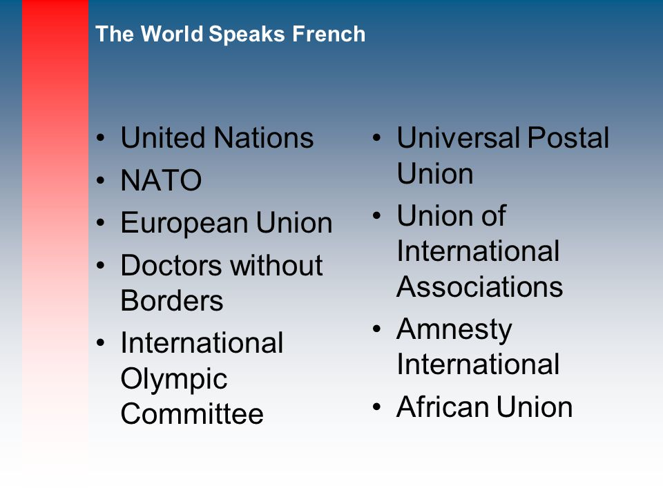 The World Speaks French United Nations NATO European Union Doctors without Borders International Olympic Committee Universal Postal Union Union of International Associations Amnesty International African Union