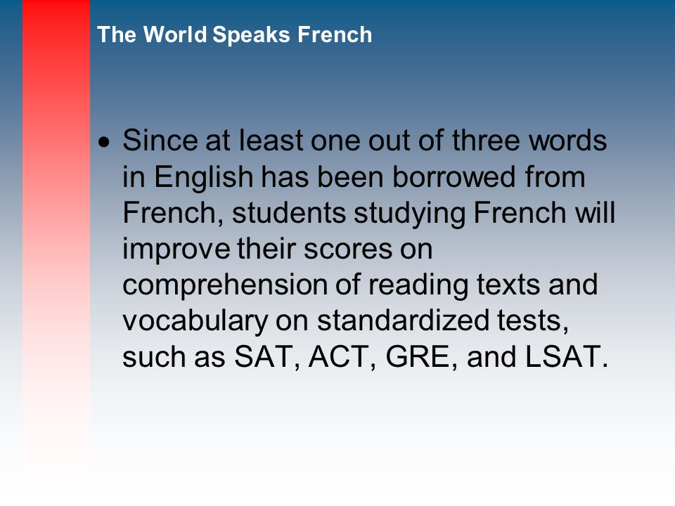 The World Speaks French Since at least one out of three words in English has been borrowed from French, students studying French will improve their scores on comprehension of reading texts and vocabulary on standardized tests, such as SAT, ACT, GRE, and LSAT.