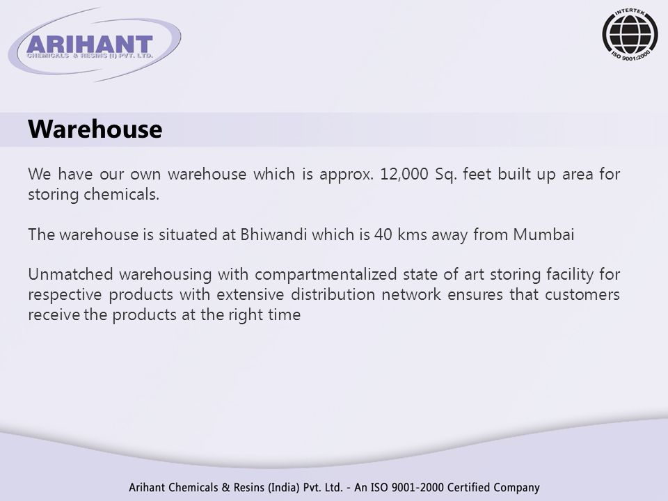Warehouse We have our own warehouse which is approx. 12,000 Sq. feet built up area for storing chemicals. The warehouse is situated at Bhiwandi which